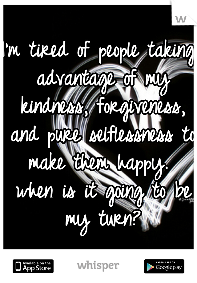 I'm tired of people taking advantage of my kindness, forgiveness, and pure selflessness to make them happy.  when is it going to be my turn?