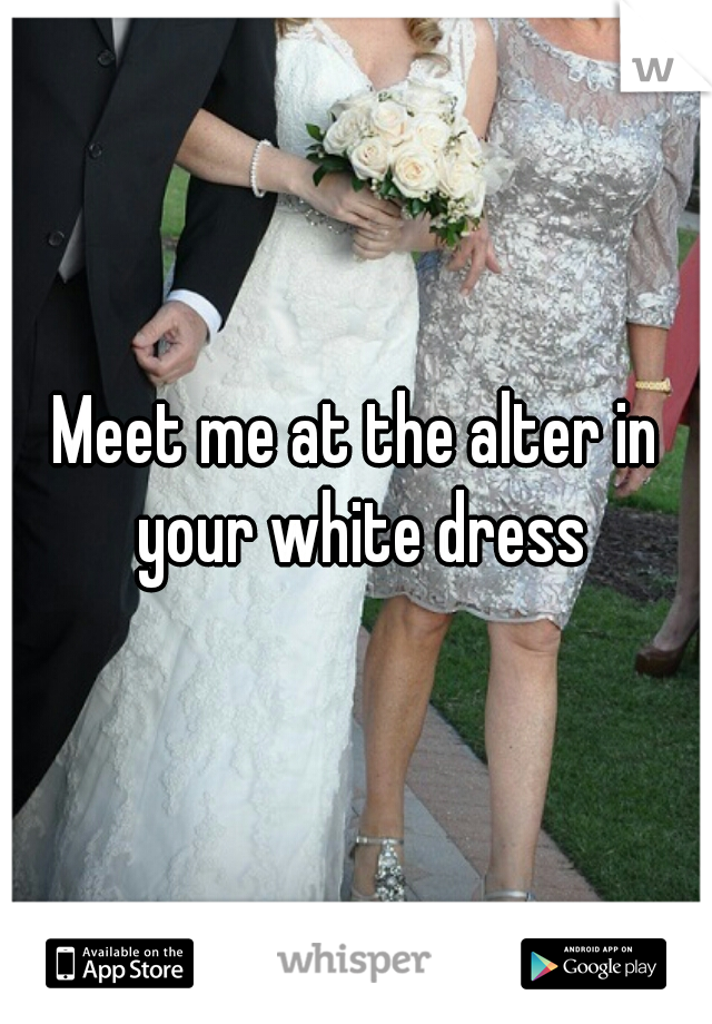 Meet me at the alter in your white dress