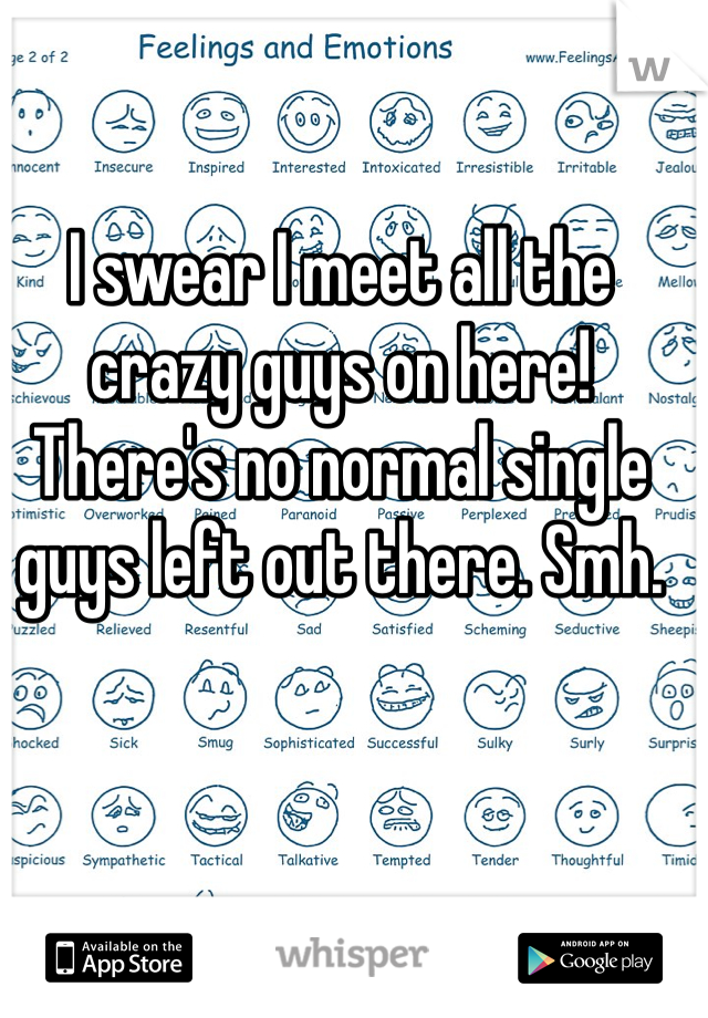 I swear I meet all the crazy guys on here! There's no normal single guys left out there. Smh.