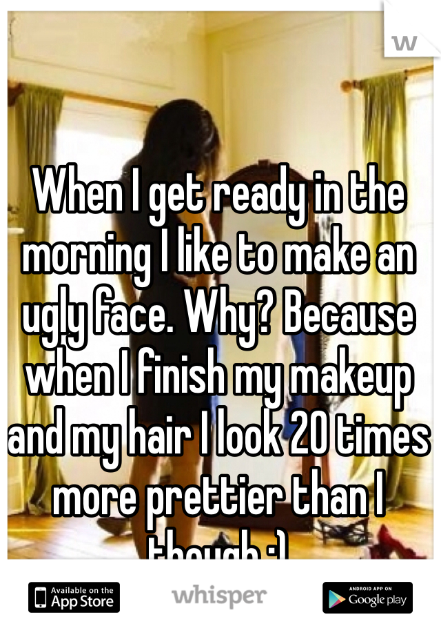 When I get ready in the morning I like to make an ugly face. Why? Because when I finish my makeup and my hair I look 20 times more prettier than I though :)