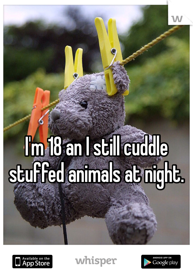 I'm 18 an I still cuddle stuffed animals at night.