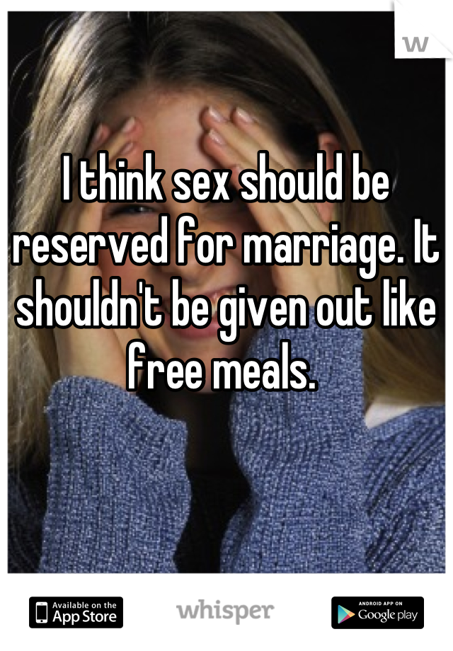 I think sex should be reserved for marriage. It shouldn't be given out like free meals.
