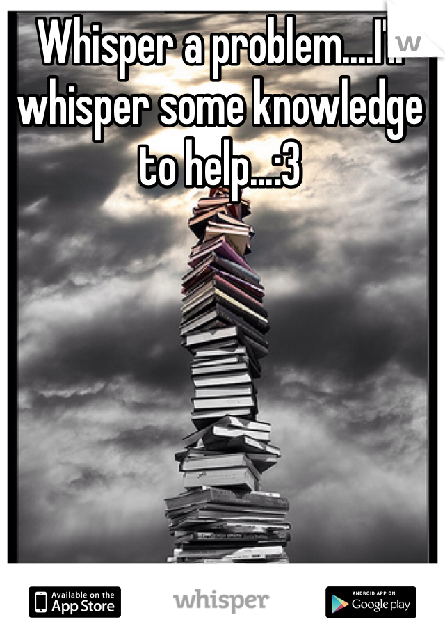 Whisper a problem....I'll whisper some knowledge to help...:3