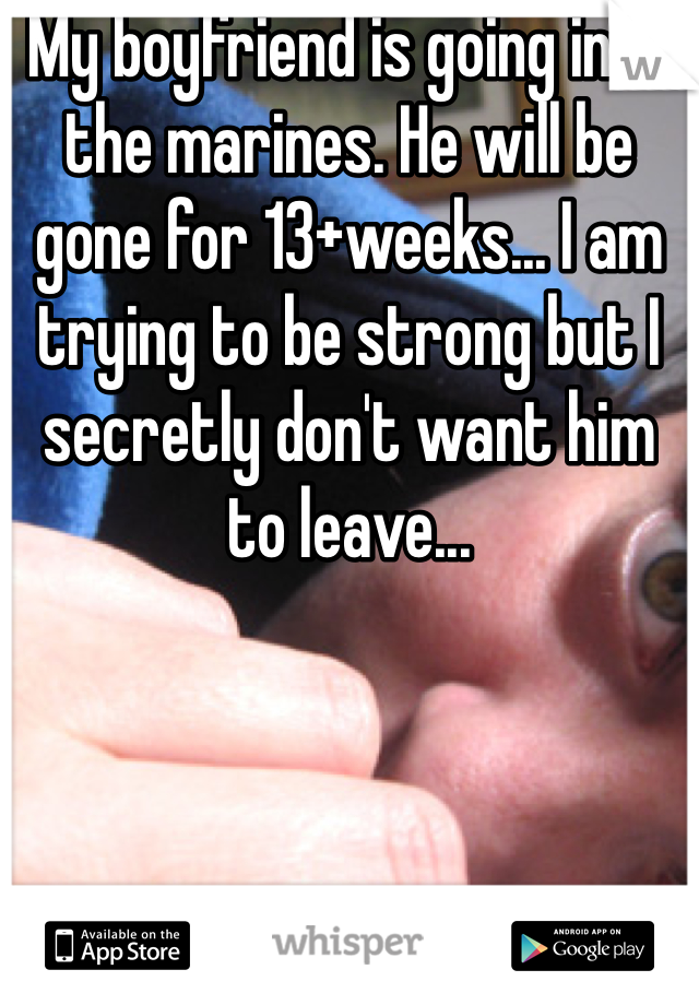 My boyfriend is going into the marines. He will be gone for 13+weeks... I am trying to be strong but I secretly don't want him to leave...