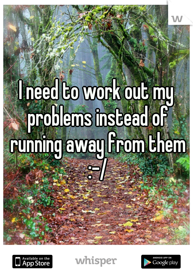 I need to work out my problems instead of running away from them :-/