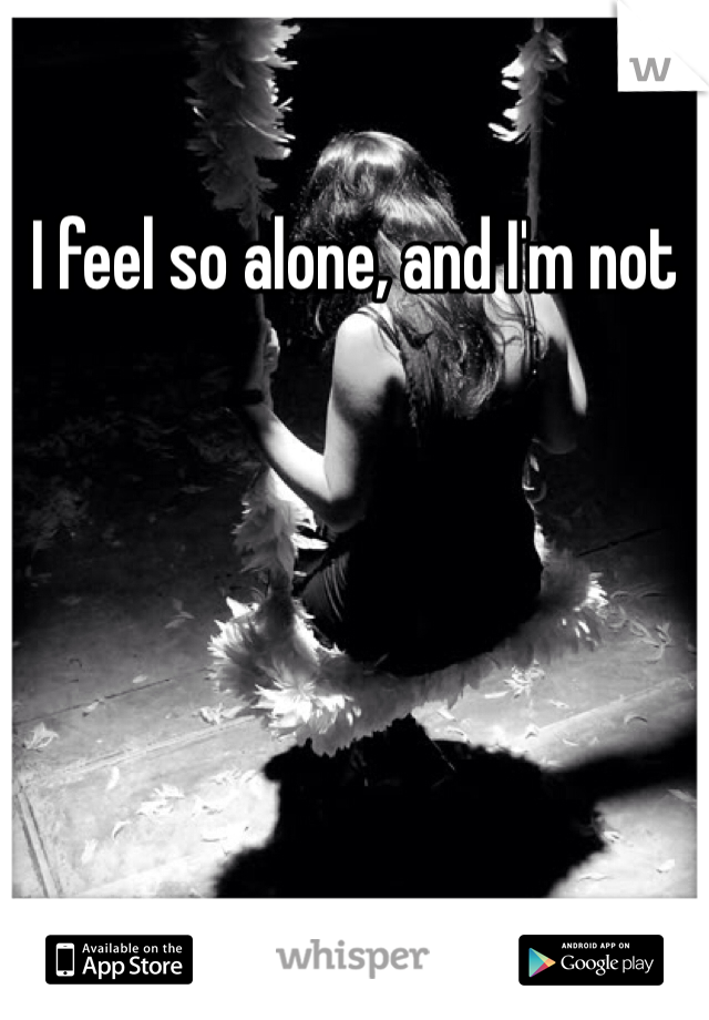 I feel so alone, and I'm not