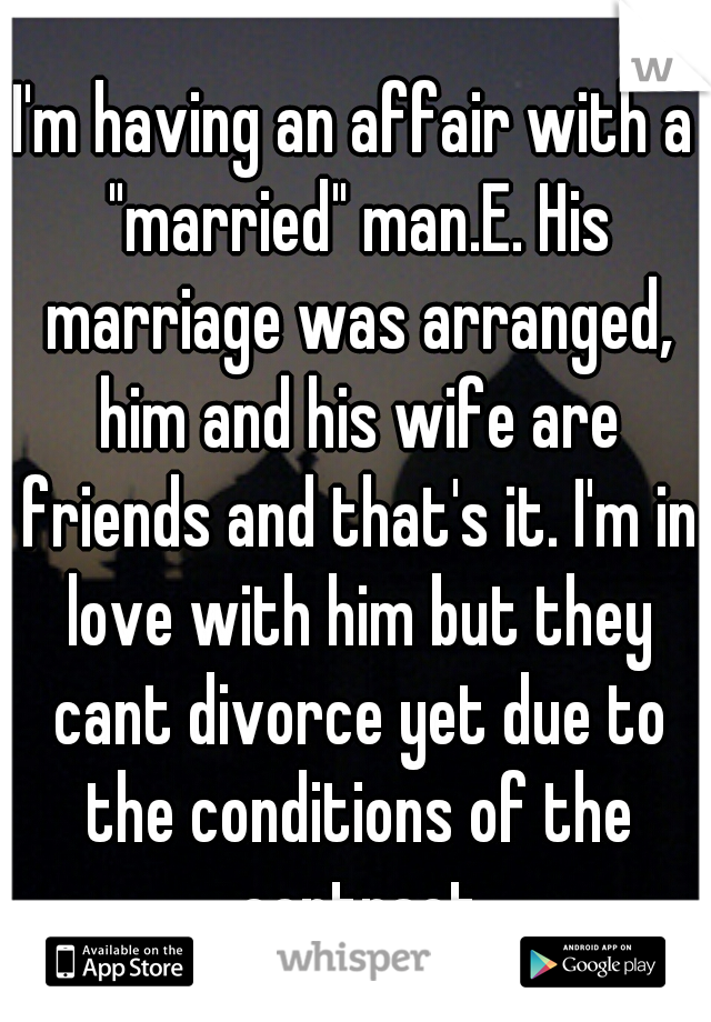 """I'm having an affair with a """"married"""" man.E. His marriage was arranged, him and his wife are friends and that's it. I'm in love with him but they cant divorce yet due to the conditions of the contract"""