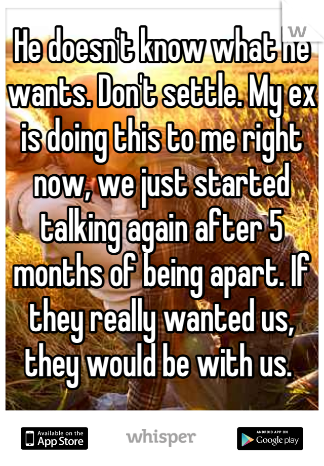 He doesn't know what he wants. Don't settle. My ex is doing this to me right now, we just started talking again after 5 months of being apart. If they really wanted us, they would be with us.