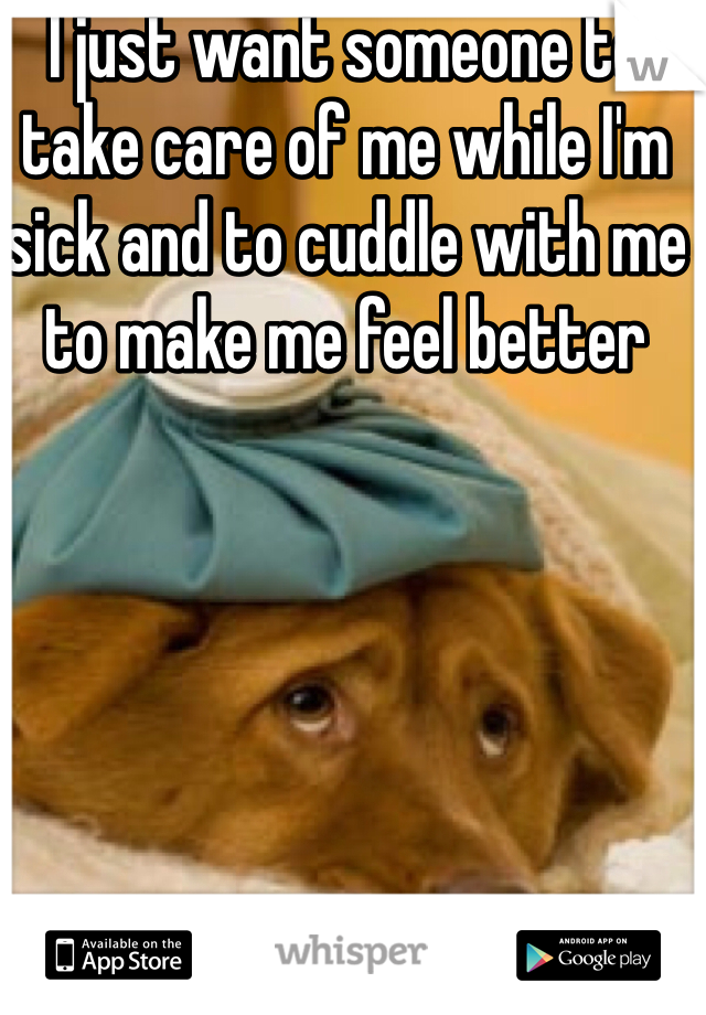 I just want someone to take care of me while I'm sick and to cuddle with me to make me feel better