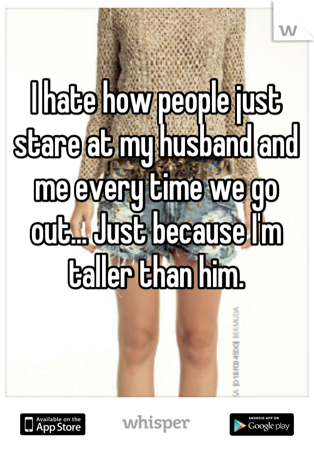 I hate how people just stare at my husband and me every time we go out... Just because I'm taller than him.