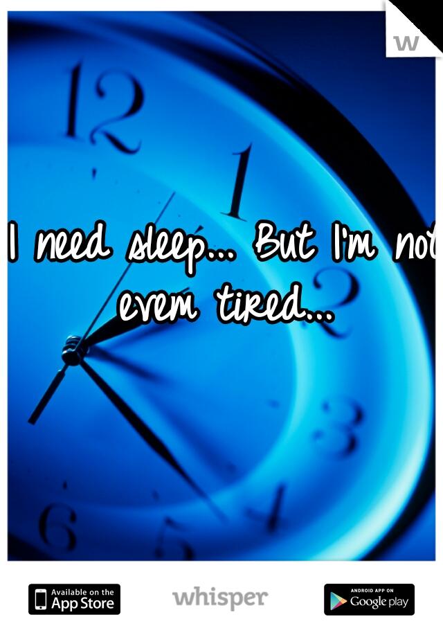 I need sleep... But I'm not evem tired...