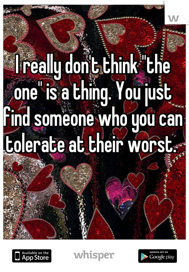"""I really don't think """"the one"""" is a thing. You just find someone who you can tolerate at their worst."""
