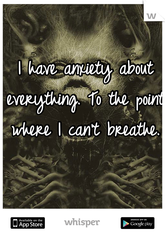 I have anxiety about everything. To the point where I can't breathe.