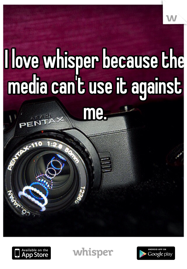I love whisper because the media can't use it against me.