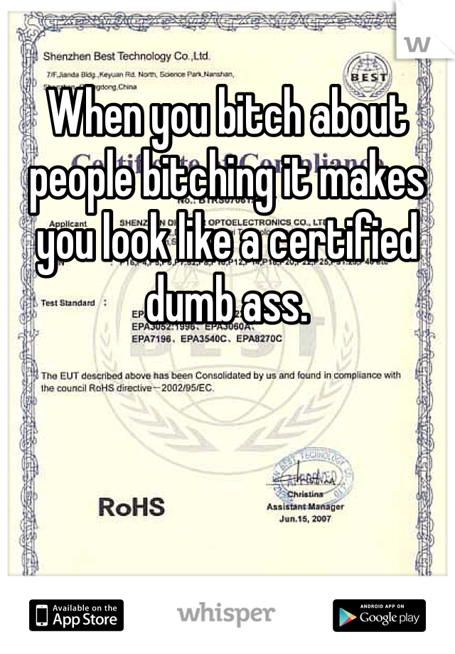 When you bitch about people bitching it makes you look like a certified dumb ass.