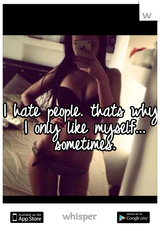 I hate people. thats why I only like myself... sometimes.