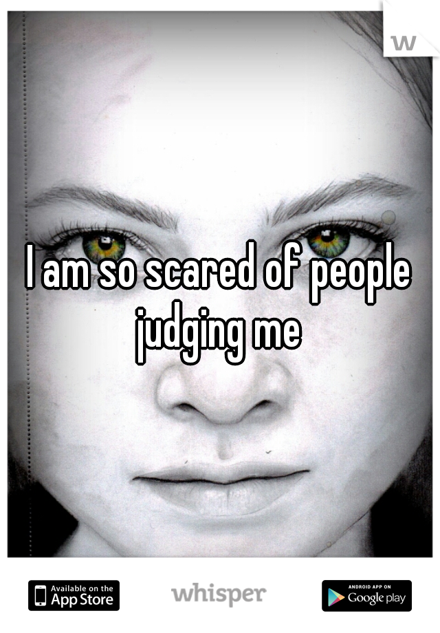 I am so scared of people judging me