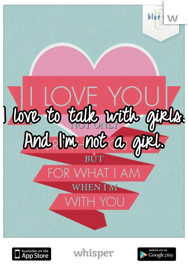 I love to talk with girls. And I'm not a girl.