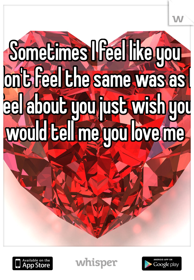 Sometimes I feel like you don't feel the same was as I feel about you just wish you would tell me you love me