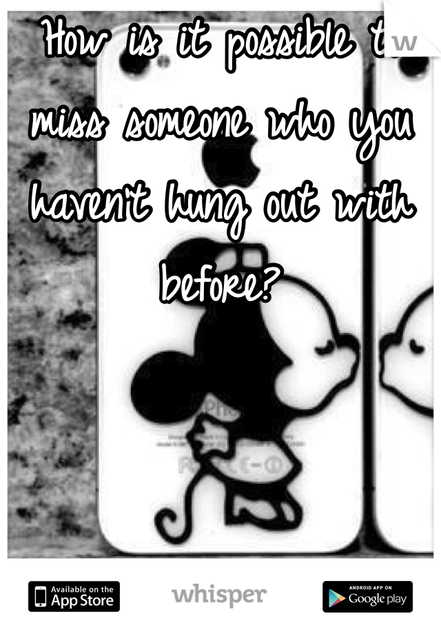 How is it possible to miss someone who you haven't hung out with before?