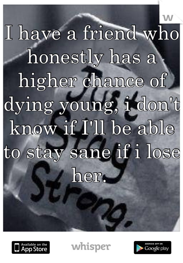 I have a friend who honestly has a higher chance of dying young, i don't know if I'll be able to stay sane if i lose her.
