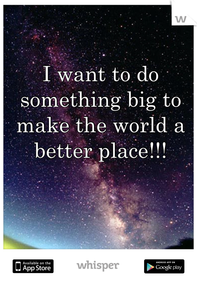 I want to do something big to make the world a better place!!!