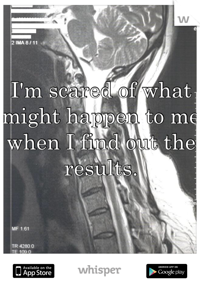 I'm scared of what might happen to me when I find out the results.
