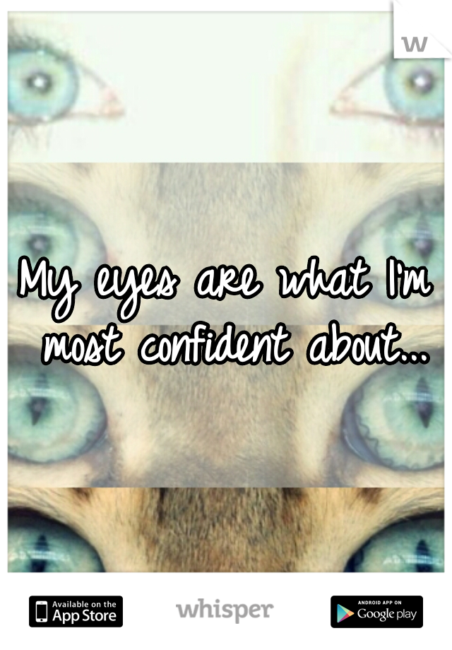 My eyes are what I'm most confident about...