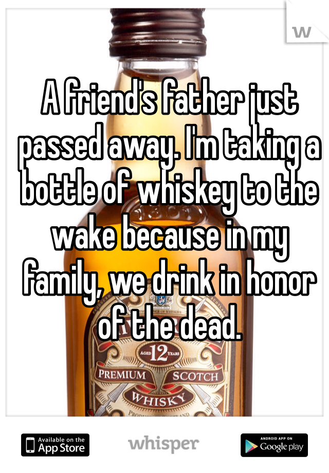 A friend's father just passed away. I'm taking a bottle of whiskey to the wake because in my family, we drink in honor of the dead.