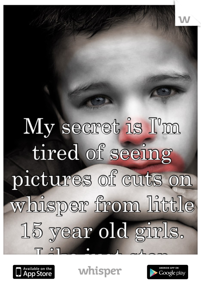 My secret is I'm tired of seeing pictures of cuts on whisper from little 15 year old girls. Like just stop