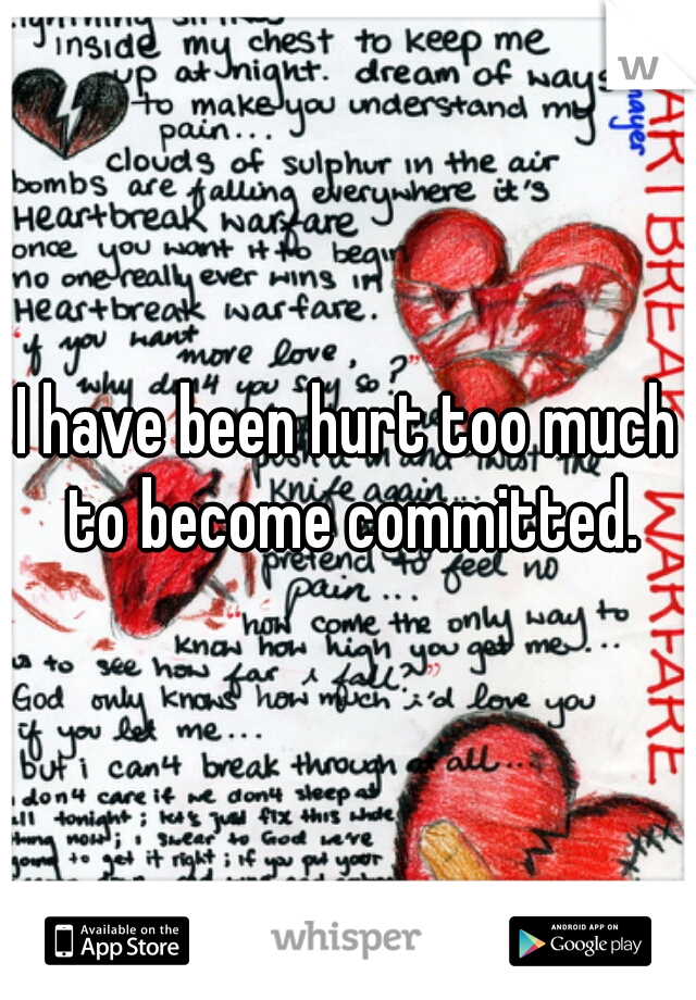 I have been hurt too much to become committed.