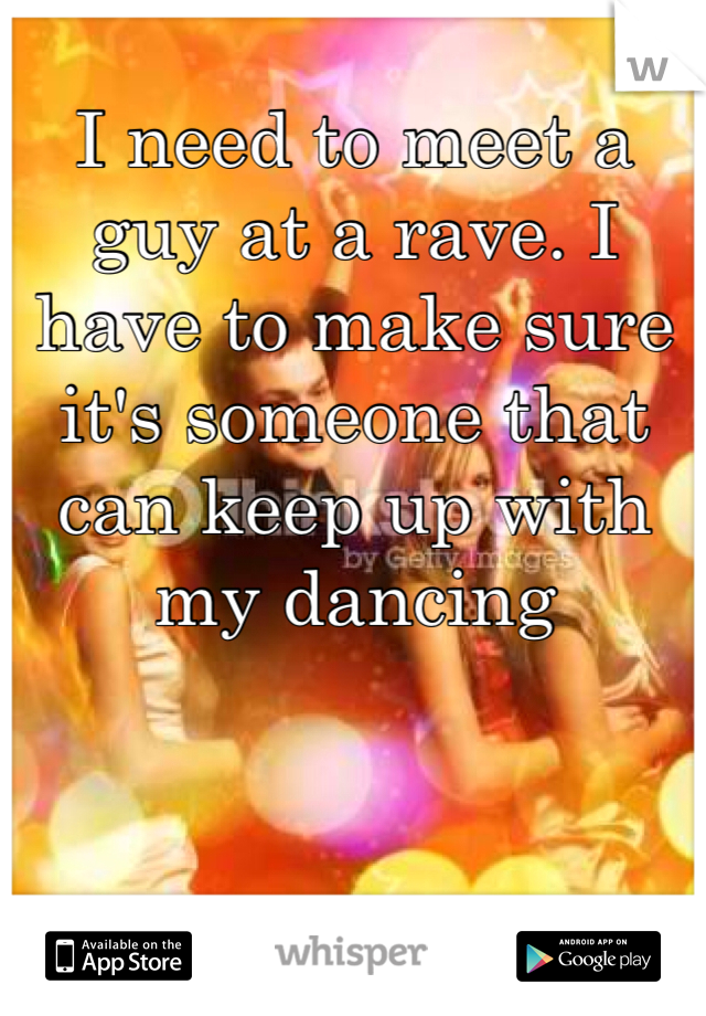 I need to meet a guy at a rave. I have to make sure it's someone that can keep up with my dancing