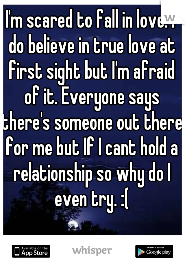 I'm scared to fall in love. I do believe in true love at first sight but I'm afraid of it. Everyone says there's someone out there for me but If I cant hold a relationship so why do I even try. :(