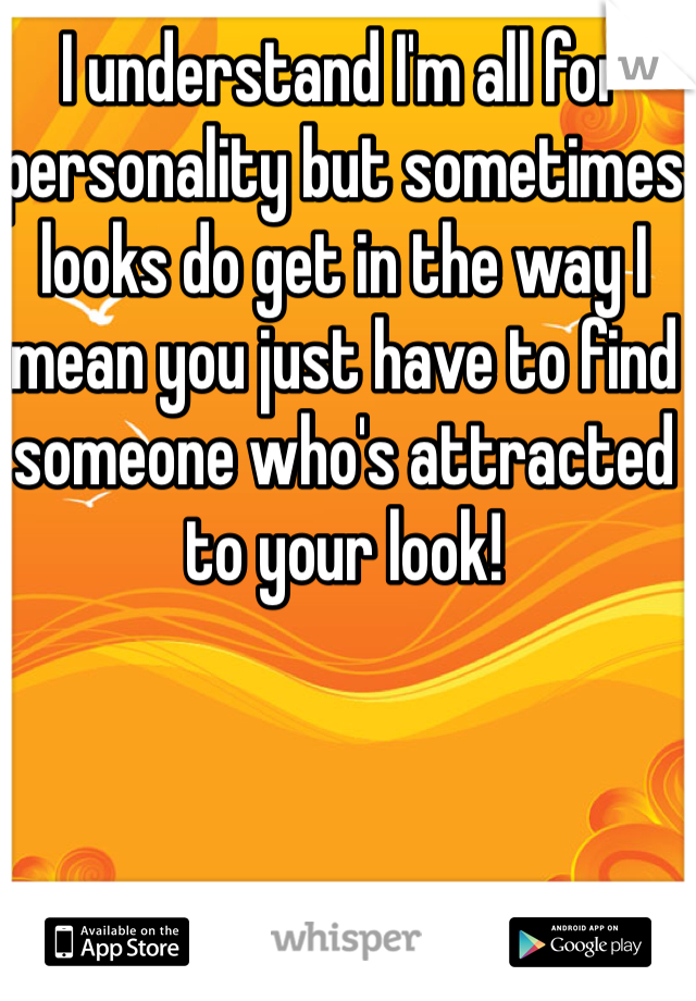 I understand I'm all for personality but sometimes looks do get in the way I mean you just have to find someone who's attracted to your look!