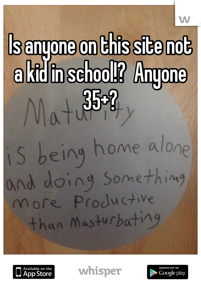 Is anyone on this site not a kid in school!?  Anyone 35+?