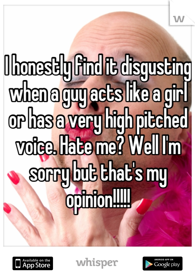 I honestly find it disgusting when a guy acts like a girl or has a very high pitched voice. Hate me? Well I'm sorry but that's my opinion!!!!!