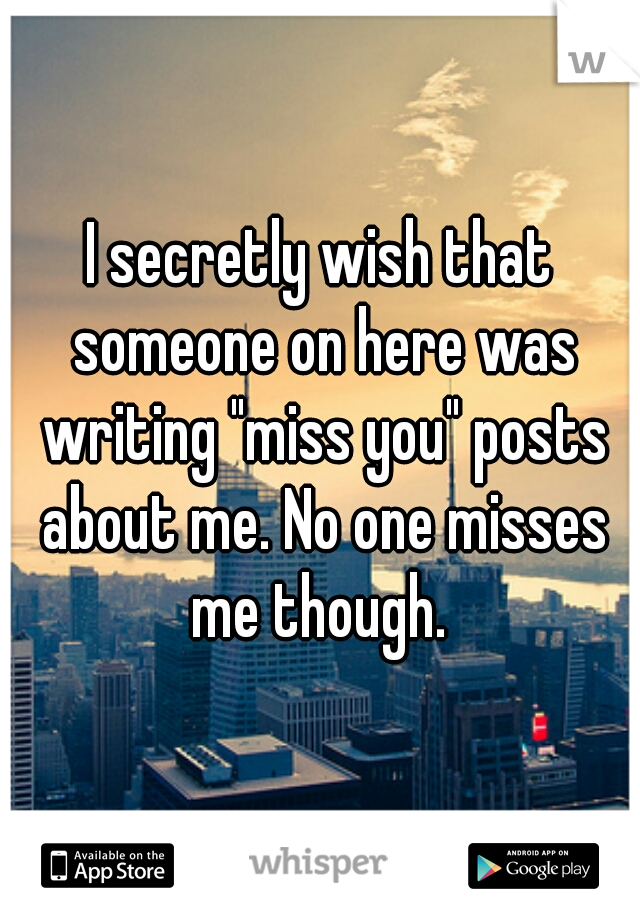 "I secretly wish that someone on here was writing ""miss you"" posts about me. No one misses me though."
