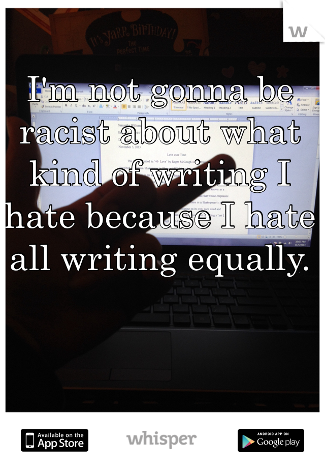 I'm not gonna be racist about what kind of writing I hate because I hate all writing equally.