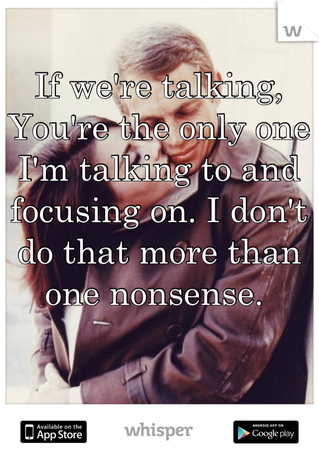 If we're talking, You're the only one I'm talking to and focusing on. I don't do that more than one nonsense.