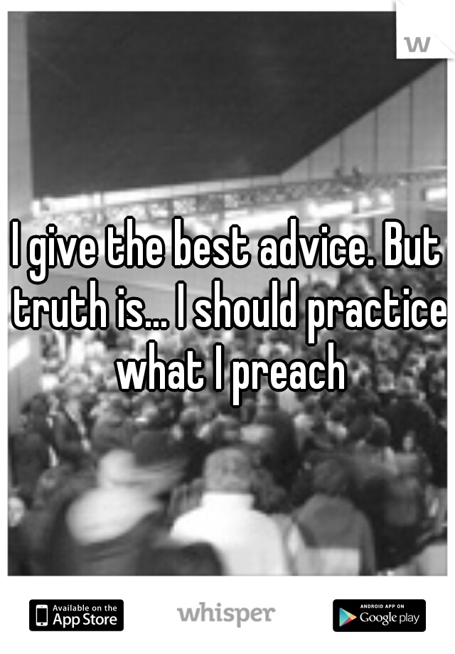I give the best advice. But truth is... I should practice what I preach