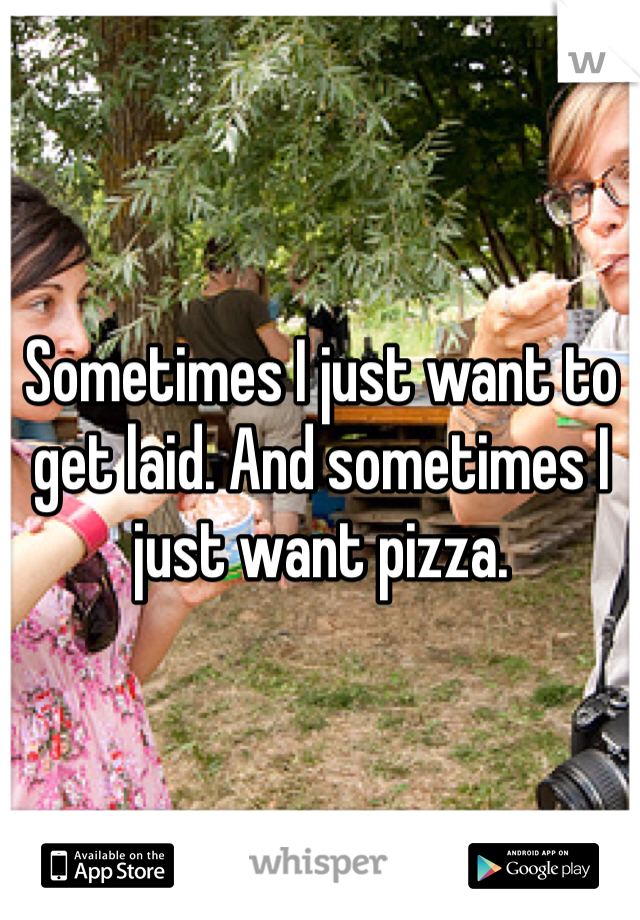 Sometimes I just want to get laid. And sometimes I just want pizza.