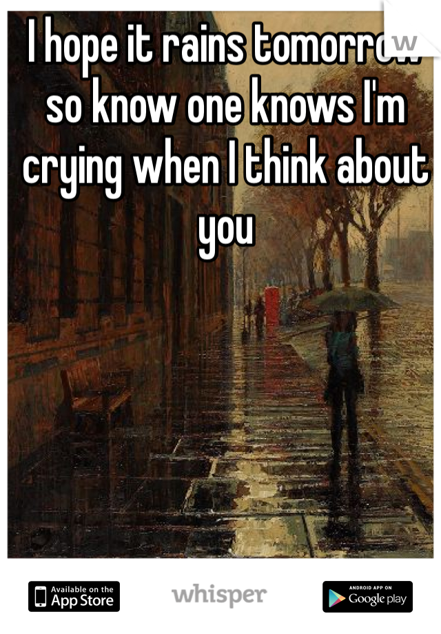 I hope it rains tomorrow so know one knows I'm crying when I think about you