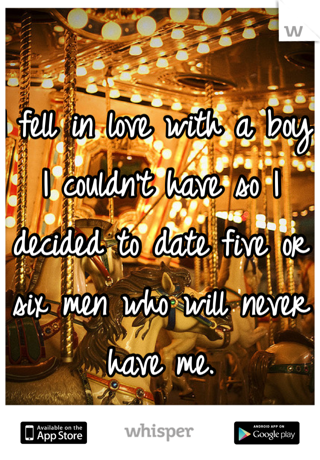 I fell in love with a boy I couldn't have so I decided to date five or six men who will never have me.