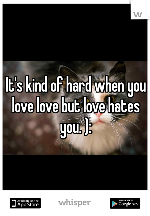 It's kind of hard when you love love but love hates you. ):