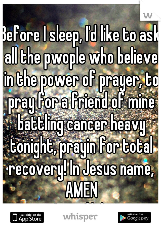 Before I sleep, I'd like to ask all the pwople who believe in the power of prayer, to pray for a friend of mine battling cancer heavy tonight, prayin for total recovery! In Jesus name, AMEN ~Snowflake