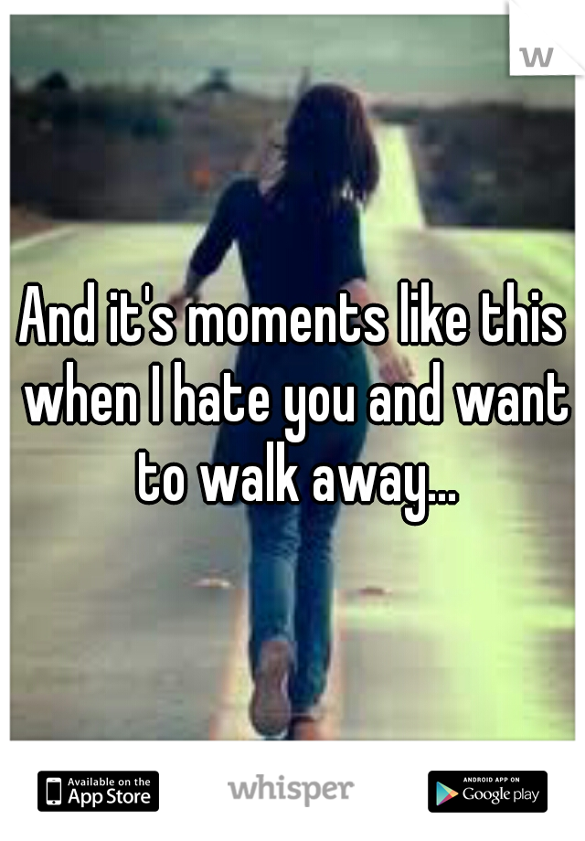 And it's moments like this when I hate you and want to walk away...