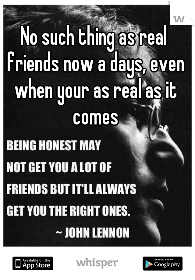 No such thing as real friends now a days, even when your as real as it comes