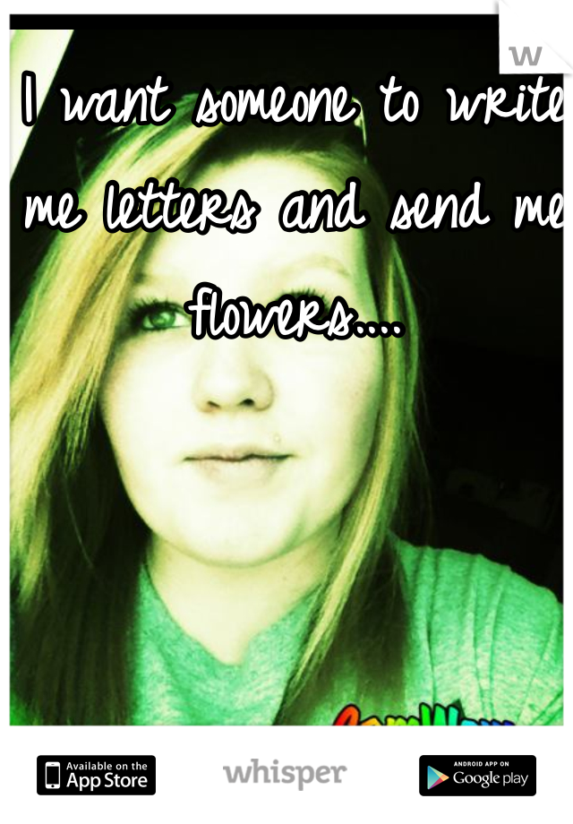I want someone to write me letters and send me flowers....