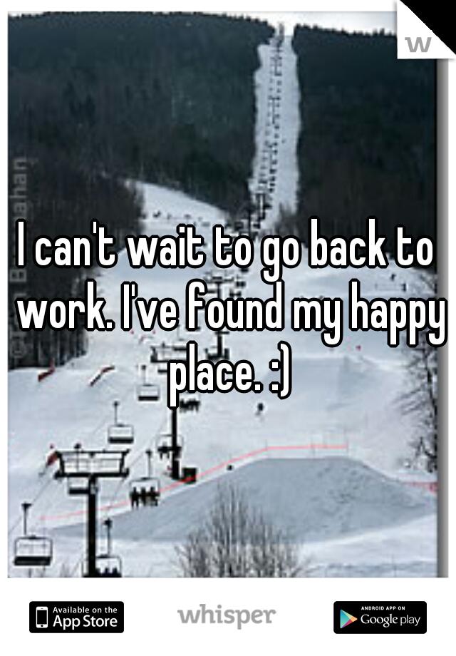 I can't wait to go back to work. I've found my happy place. :)