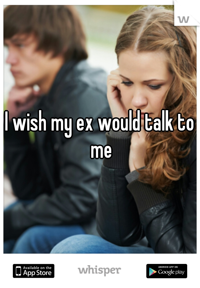 I wish my ex would talk to me